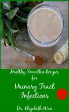 Healthy Smoothie Recipes for Urinary Tract Infections 2nd Edition ebook by Elizabeth Wan
