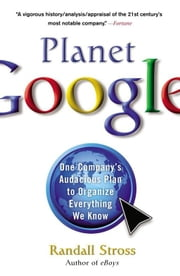 Planet Google - One Company's Audacious Plan to Organize Everything We Know ebook by Randall Stross