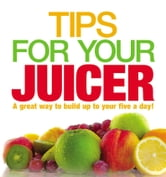 Tips for Your Juicer ebook by Ebury Digital