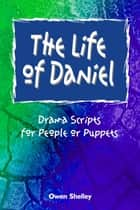 The Life of Daniel: Drama Scripts for People and Puppets ebook by Owen & Stephen Shelley
