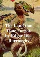 The Land that Time Forgot, First Novel of the Caspak Series ebook by Edgar Rice Burroughs