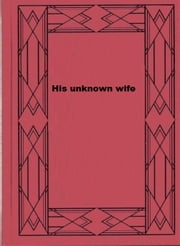 His unknown wife ebook by Louis Tracy