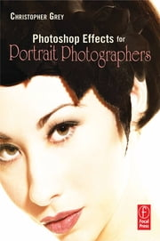 Photoshop Effects for Portrait Photographers ebook by Christopher Grey