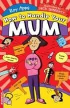 EDGE: How to Handle Your Mum ebook by Roy Apps, Nick Sharratt