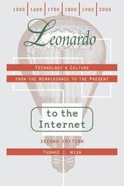Leonardo to the Internet - Technology and Culture from the Renaissance to the Present ebook by Thomas J. Misa