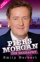 Piers Morgan: The Biography - The Biography ebook by Emily Herbert