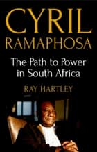 Cyril Ramaphosa - The Path to Power in South Africa ebook by Ray Hartley