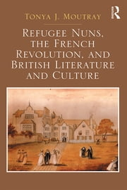 Refugee Nuns, the French Revolution, and British Literature and Culture ebook by Tonya J. Moutray