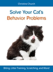 Solve Your Cat's Behavior Problems - Biting, Litter Training, Scratching, and More! ebook by Christine Church