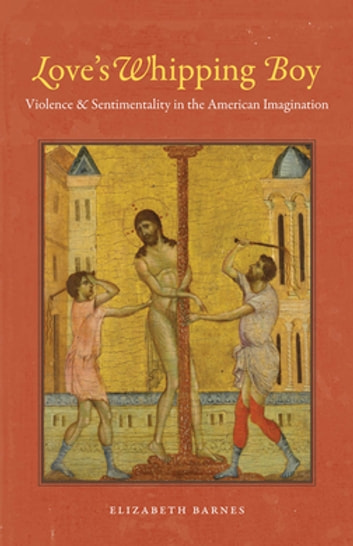 Love's Whipping Boy - Violence and Sentimentality in the American Imagination ebook by Elizabeth Barnes