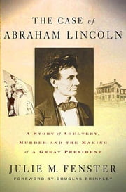 The Case of Abraham Lincoln - A Story of Adultery, Murder, and the Making of a Great President ebook by Julie M. Fenster,Douglas Brinkley