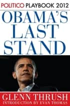 Obama's Last Stand: Playbook 2012 (POLITICO Inside Election 2012) ebook by Glenn Thrush, Politico, Evan Thomas