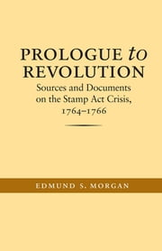 Prologue to Revolution - Sources and Documents on the Stamp Act Crisis, 1764-1766 ebook by Edmund S. Morgan