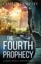 The Fourth Prophecy - A Sean Wyatt Archaeological Thriller ebook by Ernest Dempsey