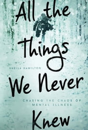 All the Things We Never Knew - Chasing the Chaos of Mental Illness ebook by Sheila Hamilton