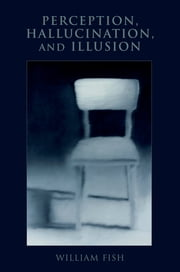 Perception, Hallucination, and Illusion ebook by William Fish