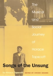 Songs of the Unsung - The Musical and Social Journey of Horace Tapscott ebook by Horace Tapscott,William Marshall,Steven L. Isoardi