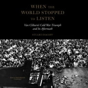 When the World Stopped to Listen - Van Cliburn's Cold War Triumph and Its Aftermath audiobook by Stuart Isacoff, Claire Bloom