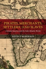 Pirates, Merchants, Settlers, and Slaves - Colonial America and the Indo-Atlantic World ebook by Kevin P. McDonald