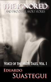 The Ignored and two other short stories, Voice of the Mute Tales, Volume 1 ebook by Eduardo Suastegui