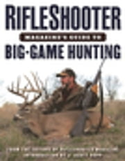RifleShooter Magazine's Guide to Big-Game Hunting ebook by Editors of RifleShooter, J. Scott Rupp