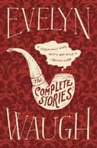 The Complete Stories of Evelyn Waugh ebook by Evelyn Waugh
