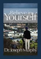 Believe in Yourself eBook by Dr. Joseph Murphy