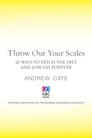 Throw Out Your Scales: 21 Ways to Ditch the Diet and Lose Fat Forever ebook by Andrew Cate