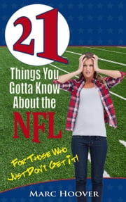 21 Things You Gotta Know About the NFL (For Those Who Just Don't Get It!) ebook by Marc Hoover
