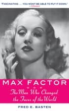 Max Factor - The Man Who Changed the Faces of the World ebook by Fred E. Basten