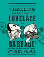 The Thrilling Adventures of Lovelace and Babbage - The (Mostly) True Story of the First Computer ebook by Kobo.Web.Store.Products.Fields.ContributorFieldViewModel