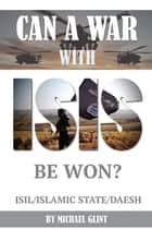 Can a War With Isis Be Won? ISIL/Islamic State/Daesh ebook by Michael Glint