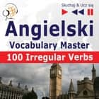 Angielski. Vocabulary Master: 100 Irregular Verbs – Elementary / Intermediate Level (Poziom podstawowy / średnio zaawansowany: A2-B2 – Słuchaj & Ucz się) audiobook by Dorota Guzik