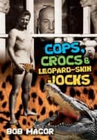 Cops, Crocs & Leopard-Skin Jocks ebook by Bob Magor