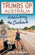 Thumbs Up Australia - Hitchhiking the Outback ebook by Tom Parry