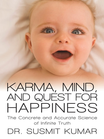 Karma, Mind, and Quest for Happiness - The Concrete and Accurate Science of Infinite Truth ebook by Dr. Susmit Kumar