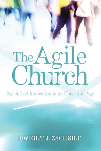 The Agile Church - Spirit-Led Innovation in an Uncertain Age ebook by Dwight J. Zscheile