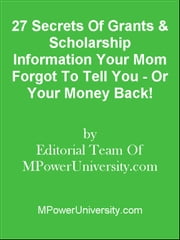 27 Secrets Of Grants & Scholarship Information Your Mom Forgot To Tell You - Or Your Money Back! ebook by Editorial Team Of MPowerUniversity.com