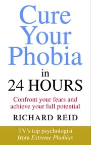 Cure Your Phobia in 24 Hours - Confront your fears and achieve your full potential ebook by Richard Reid
