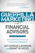Guerrilla Marketing for Financial Advisors - Transforming Financial Professionals through Practice Management ebook by Jay Conrad Levinson, Grant W. Hicks