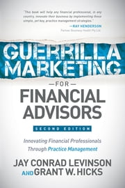 Guerrilla Marketing for Financial Advisors - Transforming Financial Professionals through Practice Management ebook by Jay Conrad Levinson,Grant W. Hicks