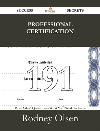 Professional Certification 191 Success Secrets - 191 Most Asked Questions On Professional Certification - What You Need To Know ebook by Rodney Olsen