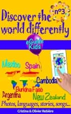Discover the world differently n°3 - Travel with your child and open his/her mind! Argentina, Mexico, Spain, Cambodia, Burkina Faso, New Zealand ebook by Cristina Rebiere