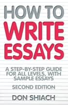 How To Write Essays - A Step-by-Step Guide for All Levels, With Sample Essays ebook by Don Shiach
