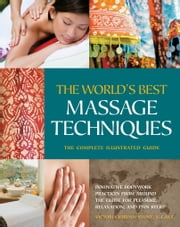 The The World's Best Massage Techniques The Complete Illustrated Guide: Innovative Bodywork Practices From Around the Globe for Pleasure, Relaxation, and Pain Relief - Innovative Bodywork Practices From Around the Globe for Pleasure, Relaxation, and Pain Relief ebook by Victoria Stone
