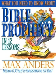 What You Need to Know About Bible Prophecy in 12 Lessons - The What You Need to Know Study Guide Series ebook by Max Anders