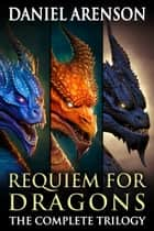 Requiem for Dragons: The Complete Trilogy ebook by Daniel Arenson