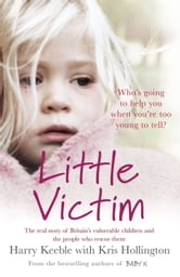 Little Victim - The real story of Britain's vulnerable children and the people who rescue them ebook by Harry Keeble,Kris Hollington
