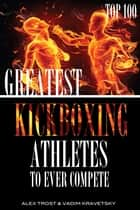Greatest Kickboxing Athletes to Ever Compete: Top 100 ebook by alex trostanetskiy
