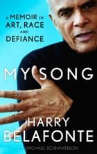 My Song - A Memoir of Art, Race & Defiance ebook by Harry Belafonte, Michael Schnayerson